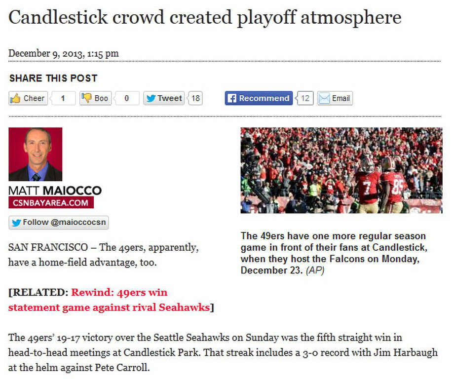 "CSN Bay Area  Why are we linking to a piece from Comcast Sports Network Bay Area? Because reporter Matt Maiocco declared that the 49ers' letter to fans, instructing them how to cheer for their team Sunday, appeared to work despite all the national ridicule last week. ""The 49ers, apparently, have a home-field advantage, too,"" Maiocco wrote. San Francisco fans were ostensibly quite proud of themselves for creating a ""playoff atmosphere"" at the 'Stick on Sunday. Photo: Screenshot, CSNBayArea.com"