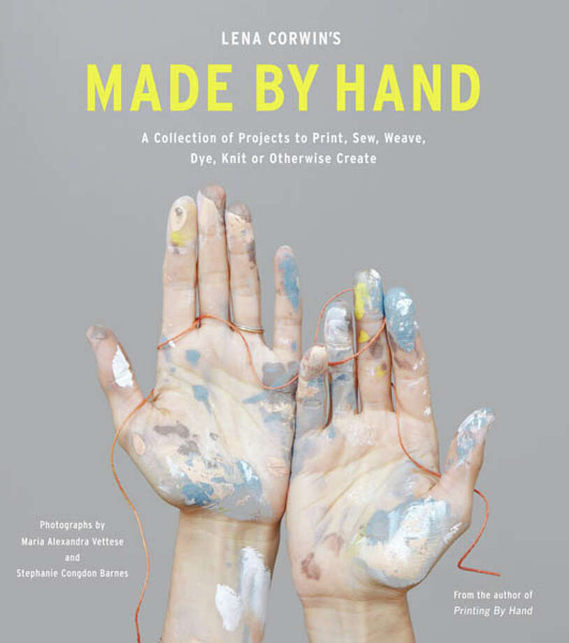 Lena Corwin's Made by Hand: A Collection of Projects to Print Sew, Weave, Dye, Knit or Otherwise Create. Stewart, Tabori & Chang, Publishers, 176 pages, $29.95. Photo: Photos: © By Maria Alexandra Vettese And Stephanie Congdon Barnes/Abrams Books