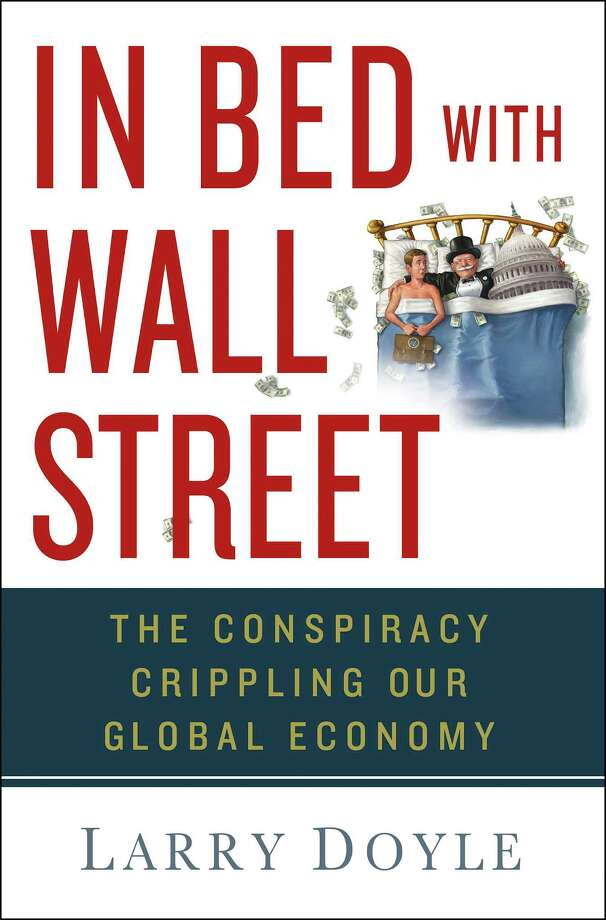 "Wall Street street veteran and Greenwich resident Larry Doyle analyzes the unhealthy quid pro quo arrangements between the financial services industry and Washington politicians in his new book ""In Bed with Wall Street."" Photo: Contributed Photo / Connecticut Post Contributed"