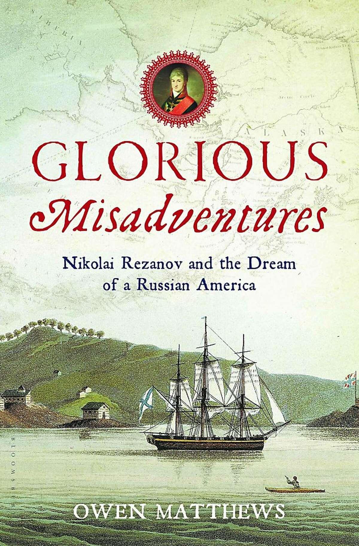 Glorious Misadventures: Nikolai Rezanov and the Dream of a Russian America, by Owen Matthews