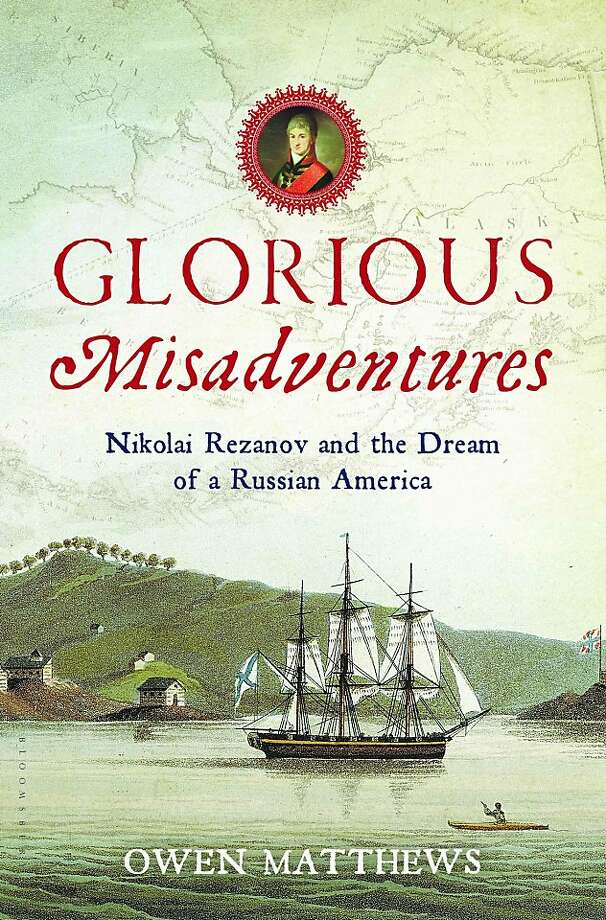 Glorious Misadventures: Nikolai Rezanov and the Dream of a Russian America, by Owen Matthews Photo: Bloomsbury USA
