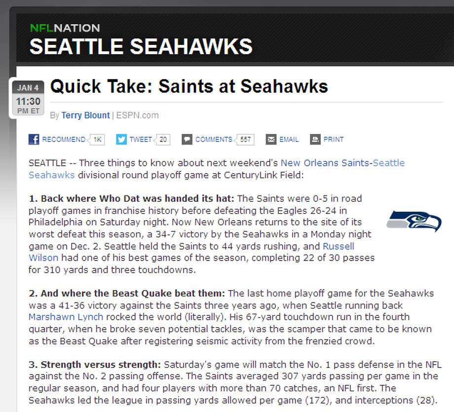 """ESPN's Terry BlountESPN's Terry Blount reminded readers that Seattle is not only the scene of the Saints' worst loss of the season, but also the scene of one of their most heartbreaking playoff defeats, courtesy of running back Marshawn Lynch. """"The last home playoff game for the Seahawks was a 41-36 victory against the Saints three years ago, when Seattle running back Marshawn Lynch rocked the world (literally),"""" Blount wrote. """"His 67-yard touchdown run in the fourth quarter, when he broke seven potential tackles, was the scamper that came to be known as the Beast Quake after registering seismic activity from the frenzied crowd."""" Photo: Screenshot, ESPN.com"""