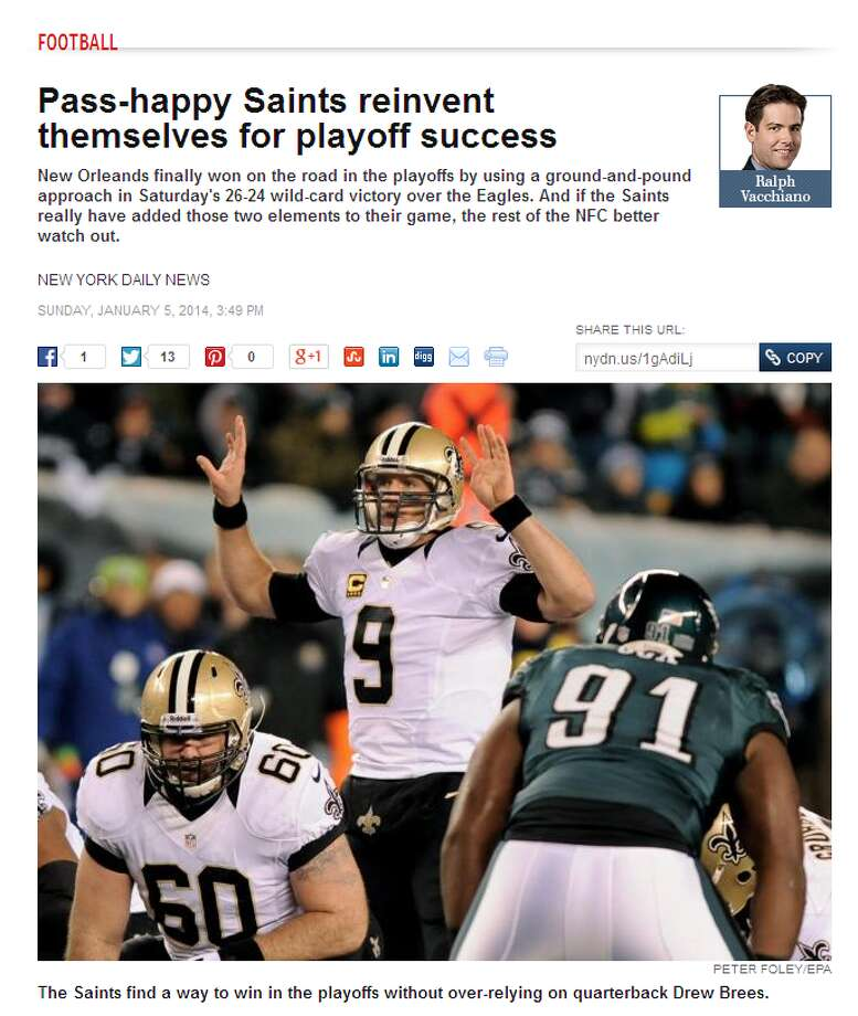 "New York Daily News  Ralph Vacchiano wrote that the Saints have changed their formula for postseason success. After years of depending on quarterback Drew Brees and the passing game, New Orleans leaned on the running game and defense to defeat the Eagles on Saturday. ""If the Saints really have added those two elements to their game,"" Vacchiano wrote, ""the rest of the NFC better watch out."" Duly noted. Photo: Screenshot, NYDailyNews.com"