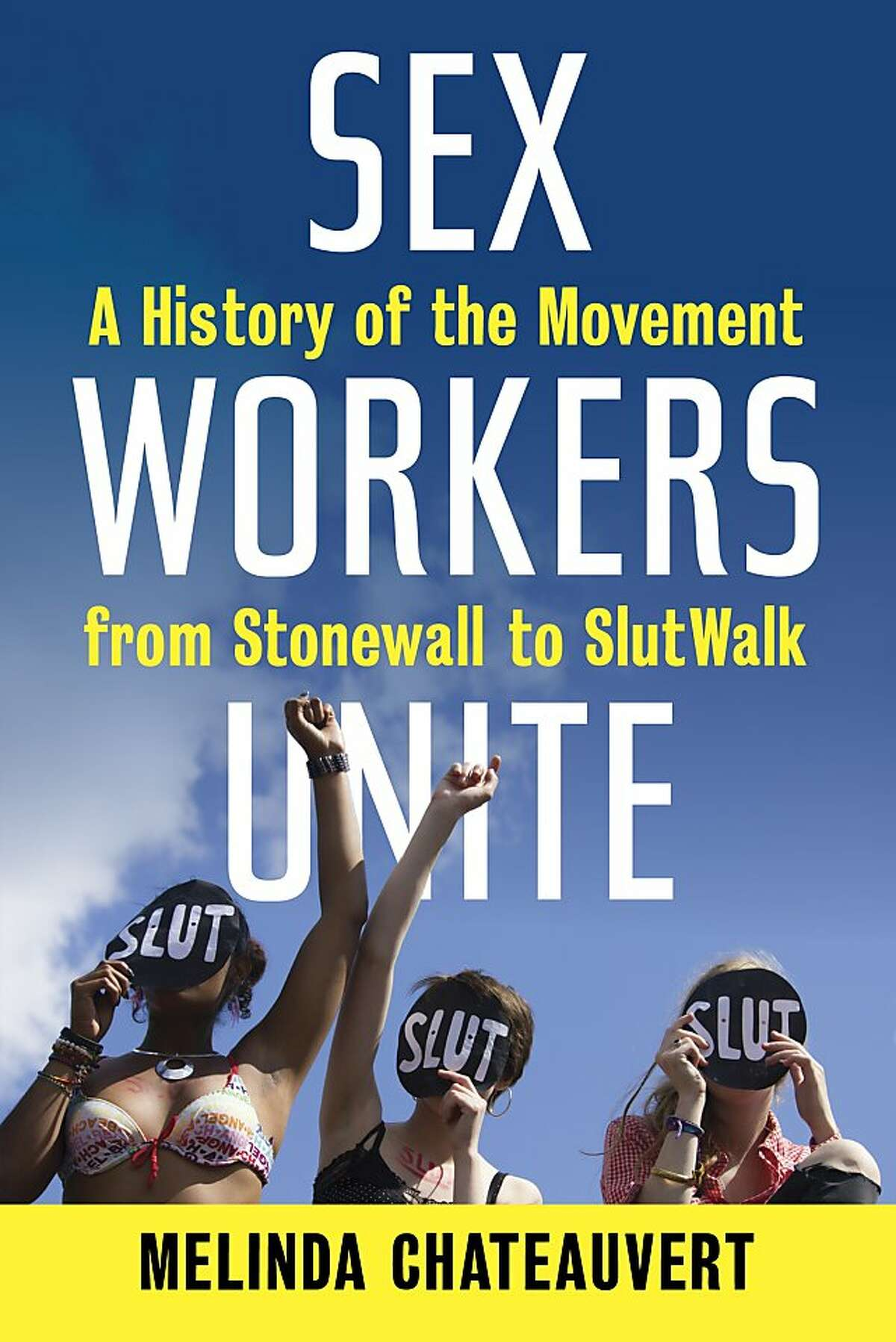 Sex Workers Unite: A History of the Movement From Stonewall to SlutWalk, Melinda Chateauvert