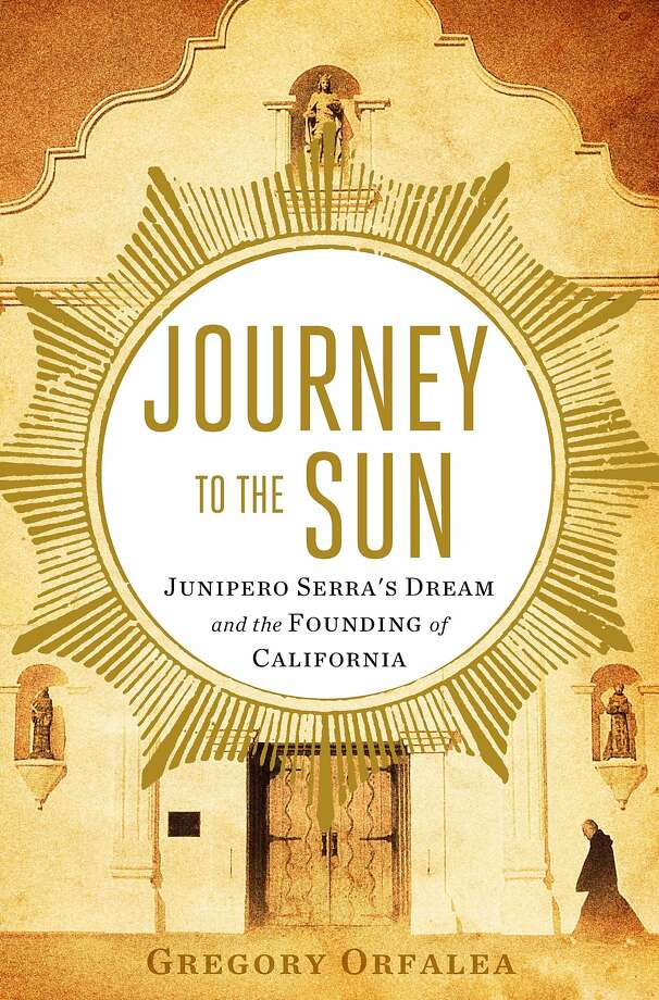 Journey to the Sun: Junipero Serra's Dream and the Founding of California, Gregory Orfalea Photo: Scribner