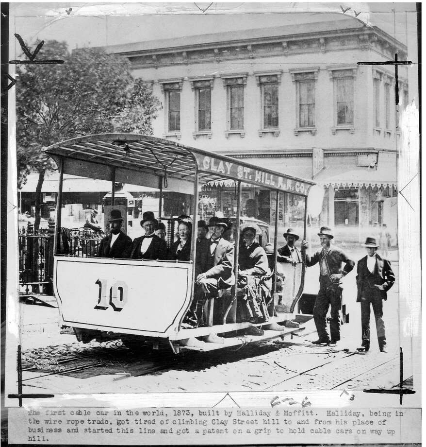 The first cable car in the world, 1873, built by Halliday & Moffitt. Halliday, being in the wire rope trade, got tired of climbing the Clay Street hill to and from his place of business and started this line and got a patent on a grip to hold cable cars on their way up hill. Photo: Chronicle Archive