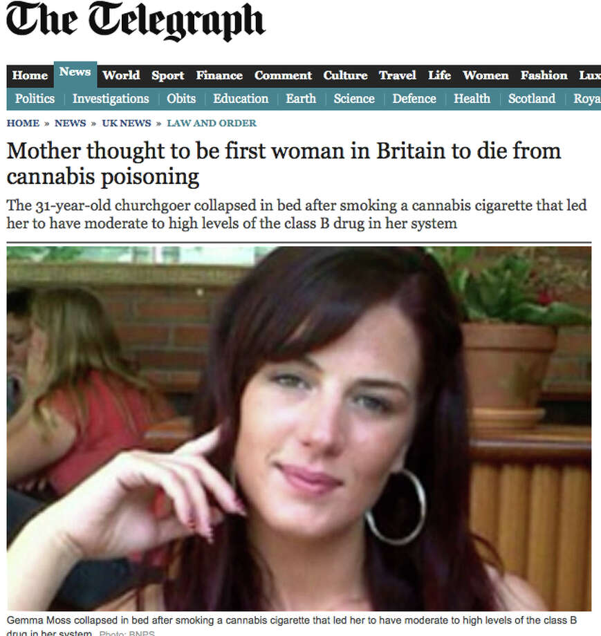 A report circulated Jan. 30 that marijuana had killed a woman.Here's what The Telegraph wrote: A mother-of-three is believed to have become the first woman in Britain to die directly from cannabis poisoning. (The woman) collapsed in bed after smoking a cannabis cigarette … Tests of her vital organs found nothing wrong with them although it was suggested she might have suffered a cardiac arrest triggered by cannabis toxicity.B.S. was called pretty quickly. Here's the gist of the New York Daily News story:News that Gemma Moss, of Bournemouth, England, died after smoking a joint and the local coroner reportedly declared the cause of death 'cannabis toxicity' traveled quickly in British tabloids. But doctors and marijuana-experts say that the thought of someone overdosing on pot is ridiculous and virtually impossible.