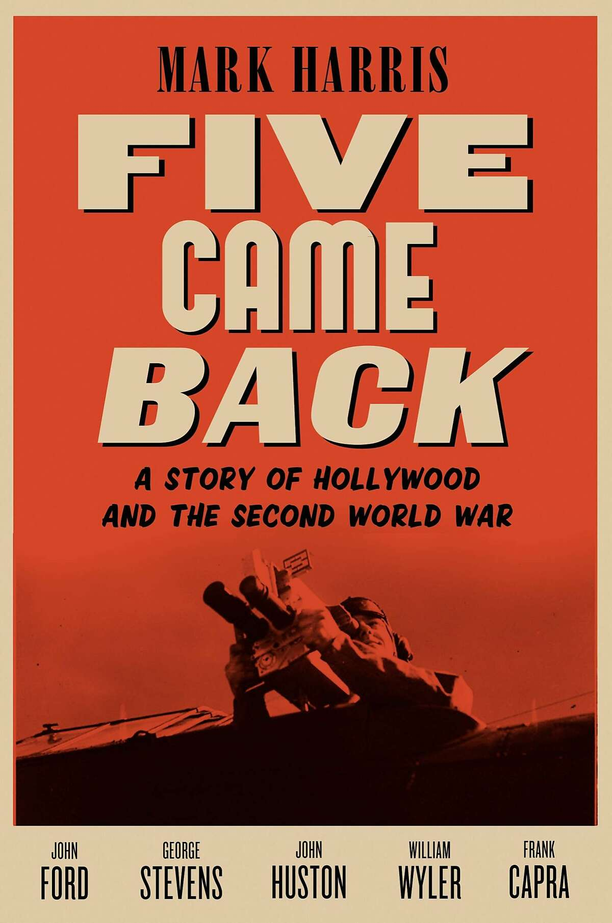 Five Came Back: A Story of Hollywood and the Second World War, by Mark Harris