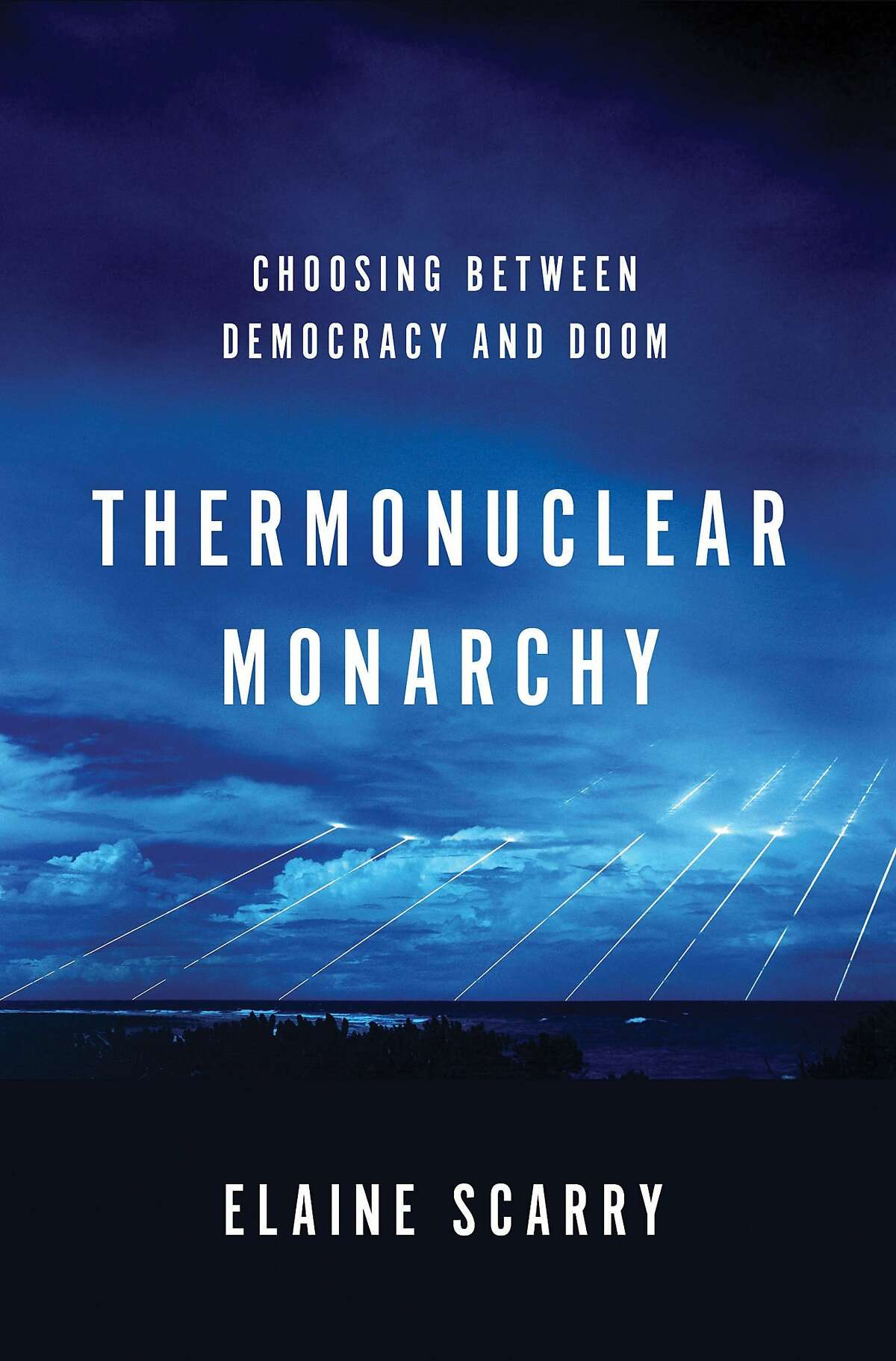 Thermonuclear Monarchy: Choosing Between Democracy and Doom, by Elaine Scarry