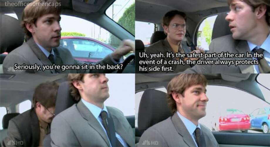 "13. Jim: ""Seriously? You're going to sit in the back?"" Dwight: ""Uh yeah! It's the safest part of a car. In the event of a crash, the driver always protects his side first"""