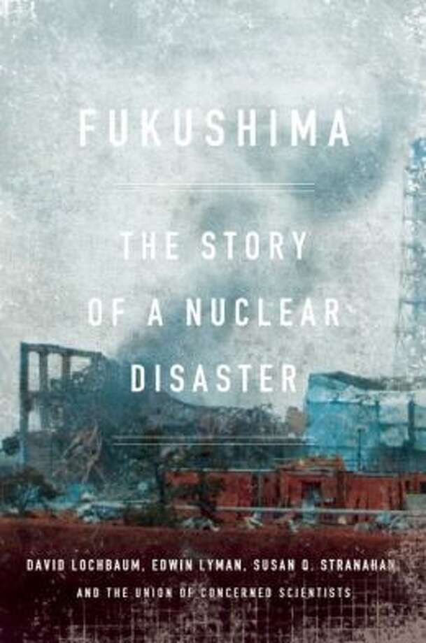 """Fukushima"" by By David Lochbaum, Edwin Lyman, Susan Q. Stranahan, and the Union of Concerned Scientists. Photo: Xx"