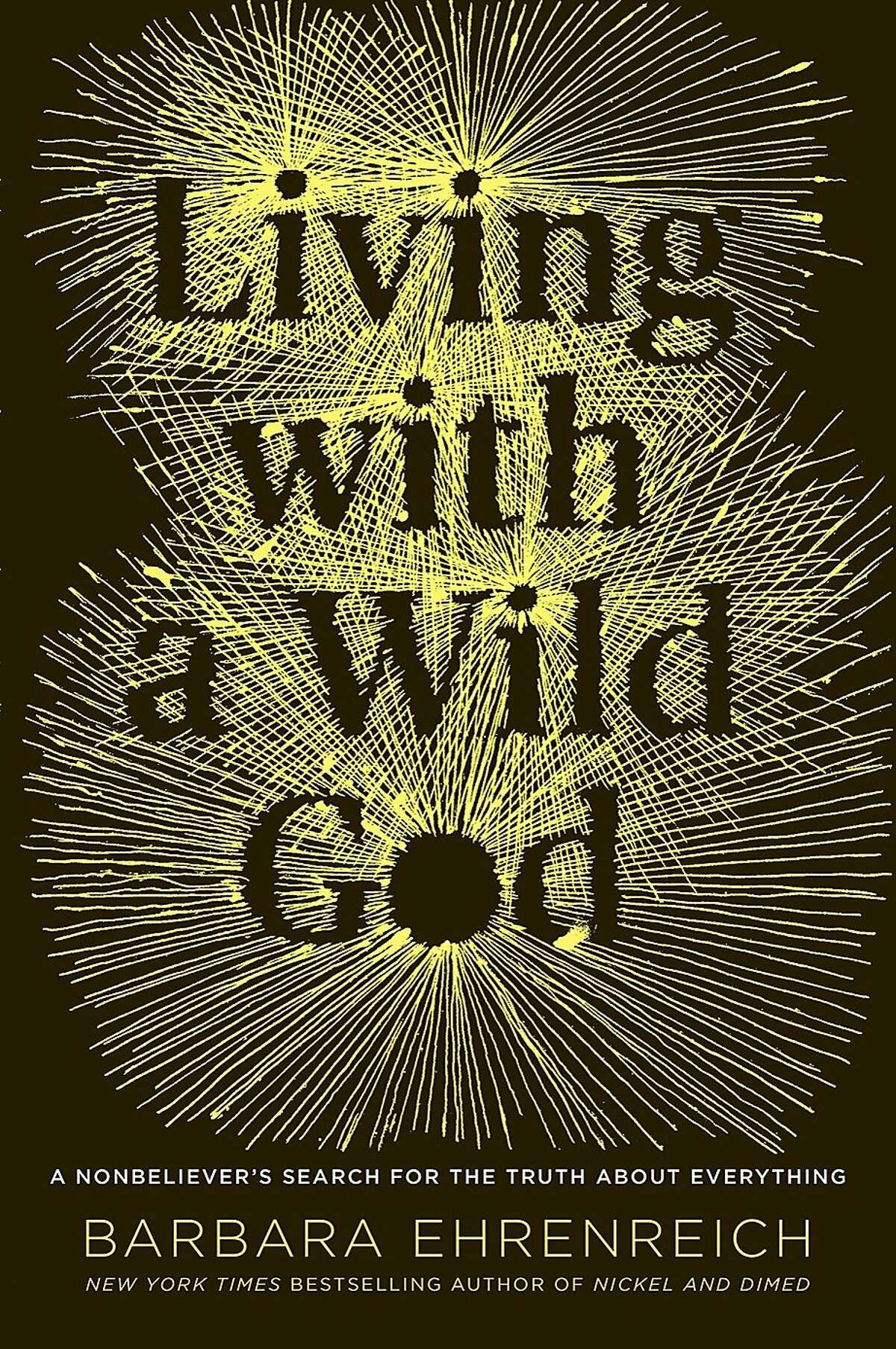 """""""Living with a Wild God: A Nonbeliever's Search for the Truth about Everything,"""" by Barbara Ehrenreich"""