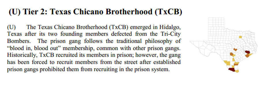 "Texas Chicano Brotherhood (no photo available)Tier 2 ThreatDPS: The Texas Chicano Brotherhood (TxCB) emerged in Hidalgo, Texas after its two founding members defected from the Tri-City Bombers. The prison gang follows the traditional philosophy of ""blood in, blood out"" membership, common with other prison gangs. Historically, TxCB recruited its members in prison; however, the gang has been forced to recruit members from the street after established prison gangs prohibited them from recruiting in the prison system. Photo: DPS Texas Ganag Assessment 2014, DPS"