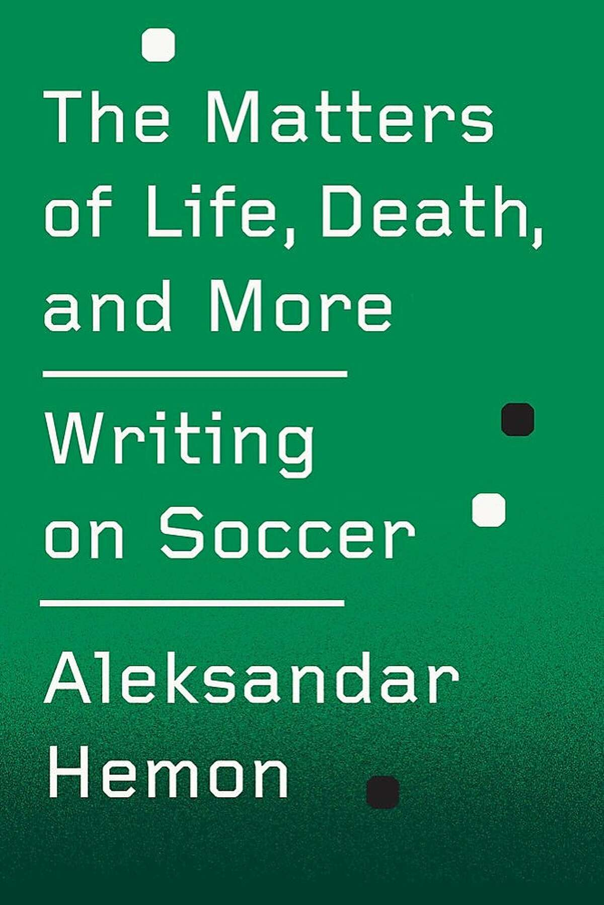 """""""The Matters of Life, Death, and More: Writing on Soccer,"""" by Aleksandar Hemon"""