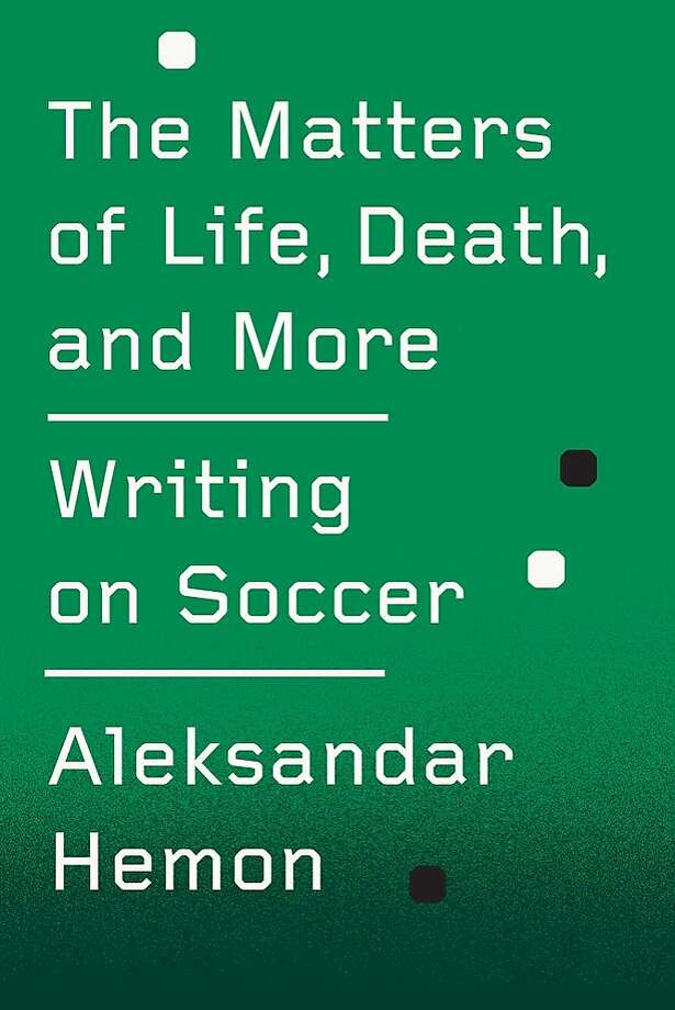 """The Matters of Life, Death, and More: Writing on Soccer,"" by Aleksandar Hemon Photo: FSG Originals"