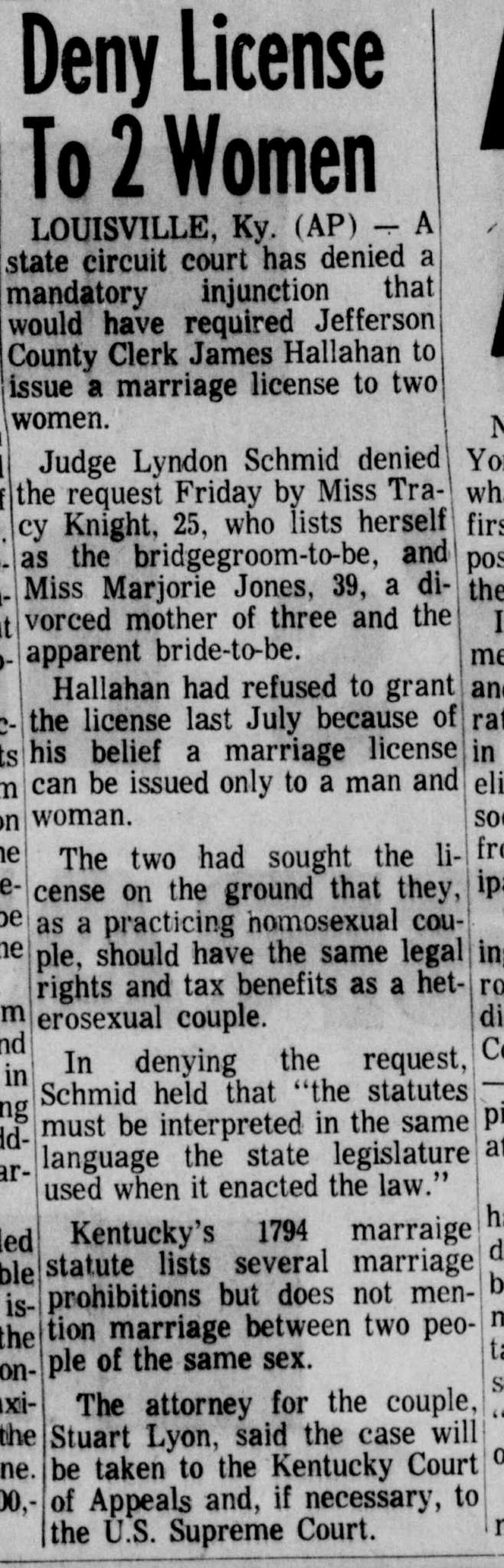 License Denied - February 1971 In another early 1970s case, Kentucky residents Tracy Knight and Marjorie Jones were denied a marriage license in February 1971. While Kentucky law at the time did not explicitly prohibit same-sex marriage, a state court later that year ruled against the two women saying the relationship proposed is not a marriage. State law was changed in 1998 to define marriage as between one man and one woman.