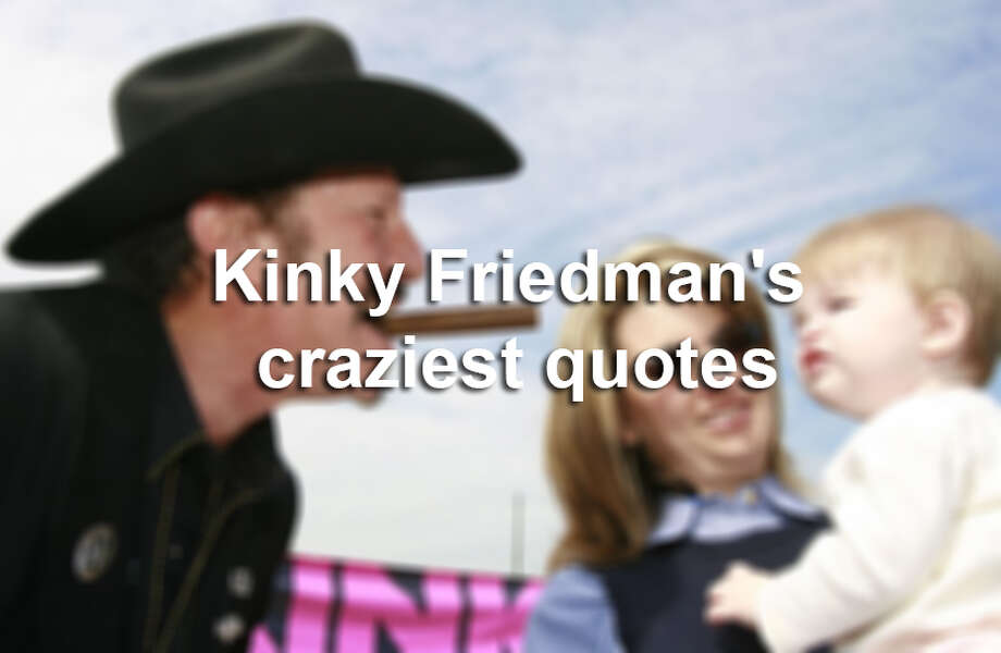 Kinky Friedman — writer, musician and serial political office seeker — is nothing if not quotable.Scroll through for some of his most...interesting phrases. Photo: File