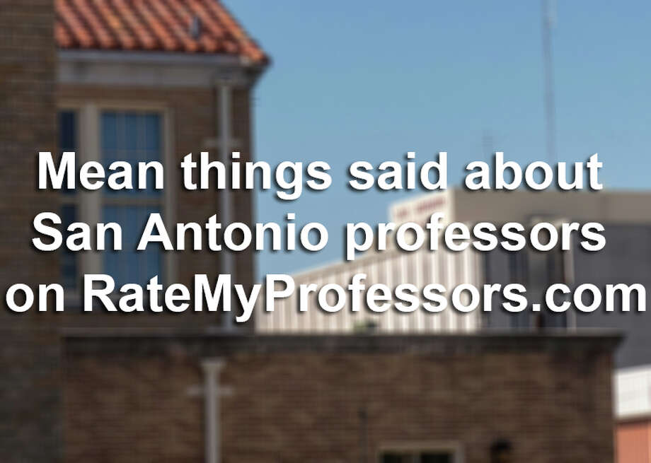 Students can get pretty ornery with their professors when the semester's up.Check out some of the mean things San Antonio students said about professors here on RateMyProfessors.com. Professors' names have been removed and students' comments have not been edited for spelling and grammar.Note: reviews published here are not affiliated with students and faculty pictured. Photo: Billy Calzada, File / San Antonio Express-News