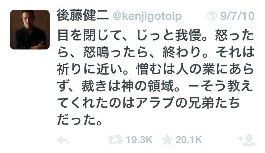 "This screen shot made Monday, Feb. 2, 2015, shows a tweet posted by slain Japanese journalist Kenji Goto on Sept, 7, 2010, that states in Japanese, ""Closing my eyes and holding still. It's the end if I get mad or scream. It's close to a prayer. Hate is not for humans. Judgment lies with God. That's what I learned from my Arabic brothers and sisters."" The Tweet had nearly 20,000 retweets on Goto's Twitter account by Monday, and was being repeated by others by the minute. A video released over the weekend purported showing Goto beheaded by the Islamic State group. The Twitter account was verified as Goto's by his friend Toshi Maeda. (AP Photo/Kenji Goto via Twitter)  ORG XMIT: BKKS101 / Twitter"