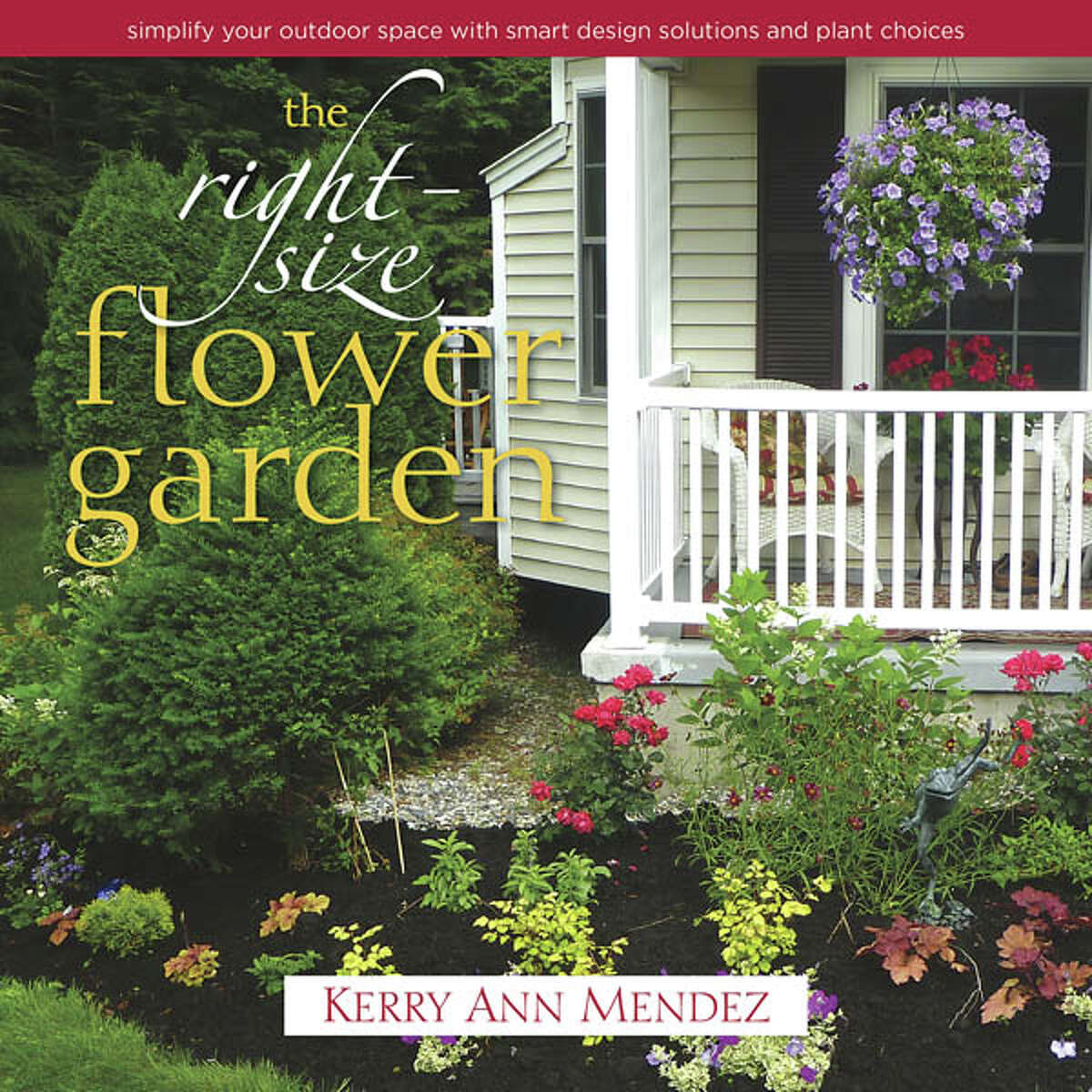 The Right-Size Flower Garden: Simplify Your Outdoor Space with Smart Design Solutions and Plant Choices by Kerry Ann Mendez