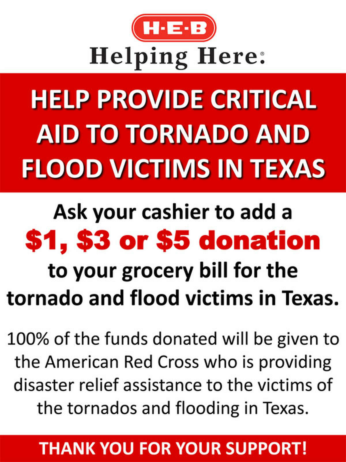 Donate money when you go to H-E-B You can add $1-5 donations to your grocery bill to help benefit the tornado and flood victims in Texas. All proceeds will go to the American Red Cross.