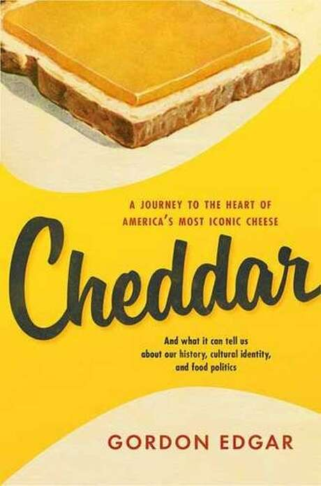 """""""Cheddar: A Journey to the Heart of America's Most Iconic Cheese,"""" by Gordon Edgar."""