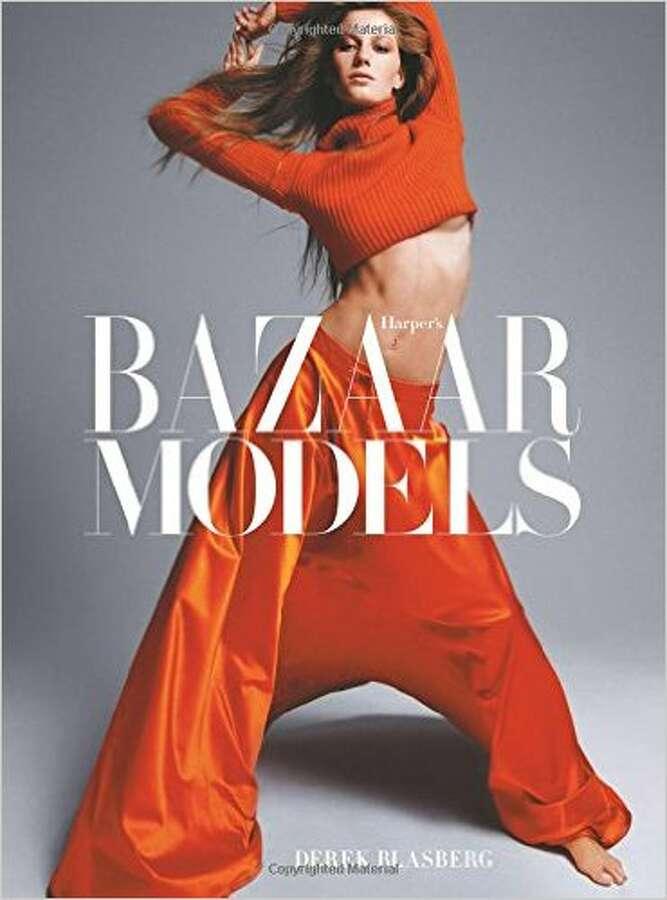 Harper's Bazaar Models by Derek Blasberg (Abrams, $65) Photo: Courtesy Photo
