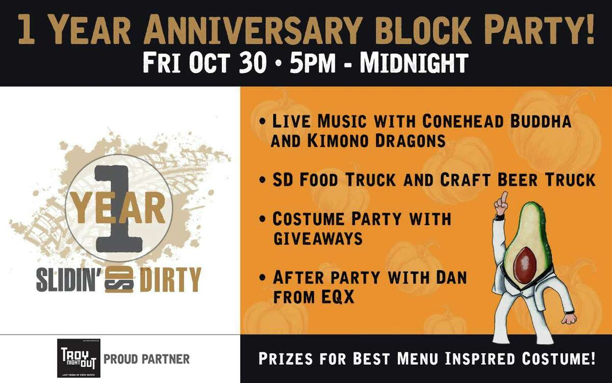 Slidin' Dirty 1 Year Anniversary Block Party. Food, craft beer truck, costume contest, live music and an after party.When:Friday, Oct. 30, 5 p.m. - 12 a.m.Where: Slidin' Dirty Restaurant, 9 1st Street, Troy. For more info, visit the Facebook event page.