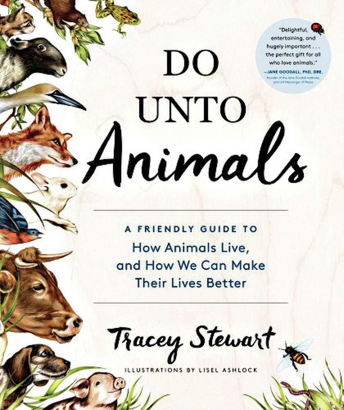 ?Do Unto Animals: A Friendly Guide to How Animals Live, and How We Can Make their Lives Better? (Workman Press, 2015) by Tracey Stewart and Lisel Ashlock