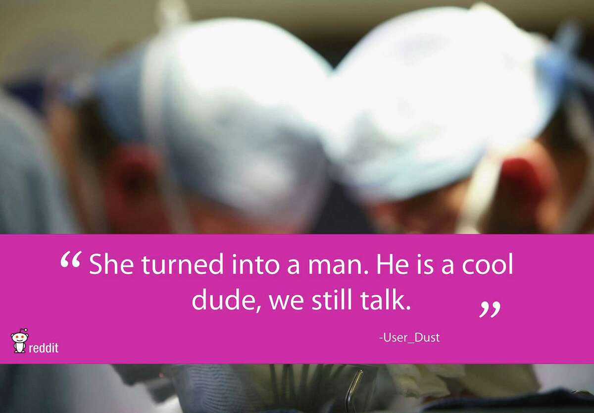 """""""She turned into a man. He is a cool dude, we still talk."""" -User Dust FromReddit.com"""