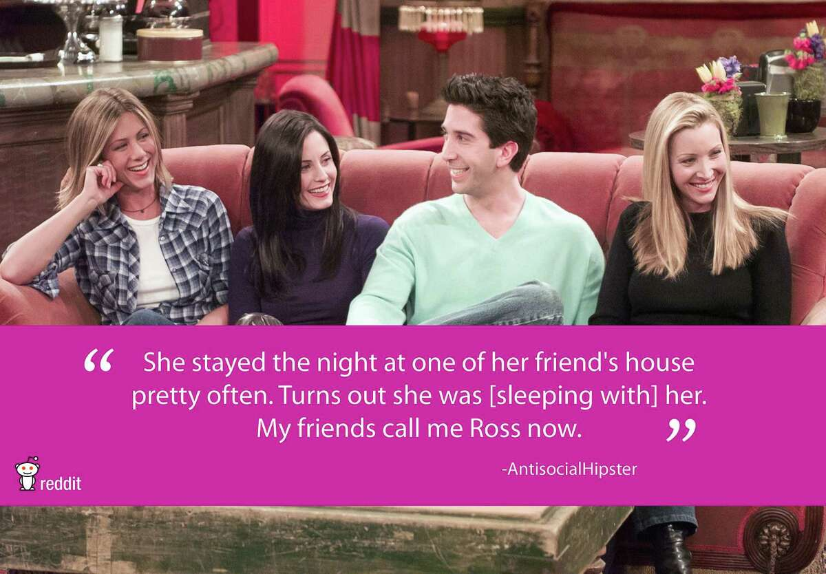 """""""She stayed the night at one of her friend's house pretty often. Turns out she was [sleeing with] her. My friends call me Ross now."""" - AntisocialHipster FromReddit.com"""