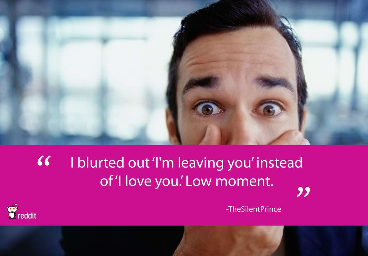 """""""I blurted out 'I'm leaving you' instead of 'I love you.' low moment."""" - TheSilentPrince FromReddit.com"""