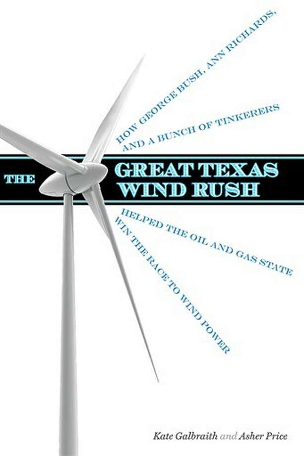 "This book cover image released by University of Texas Press shows :The Great Texas Wind Rush: How George Bush, Ann Richards, and a Bunch of Tinkerers Helped the Oil and Gas State Win the Race to Wind Power,"" by Kate Galbraith and Asher Price. (AP Photo/University of Texas Press) Photo: Uncredited / University of Texas Press"