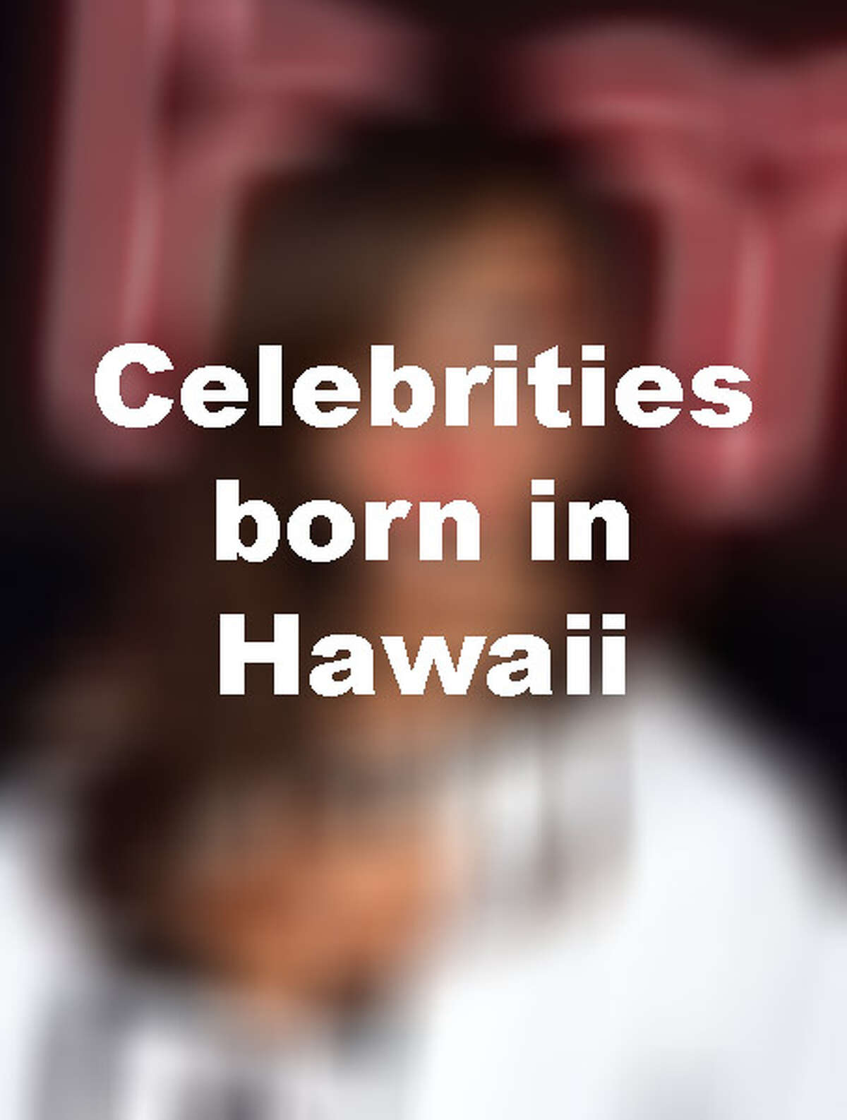 They may have become famous in New York, Hollywood or elsewhere, but these celebs are still proud to say they were born in Hawaii.