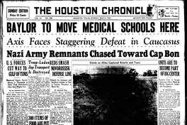 Houston Chronicle front page (HISTORIC)  --  May 9, 1943  (creation of Texas Medical Center)  --  BAYLOR TO MOVE MEDICAL SCHOOLS HERE.  AXIS FACES STAGGERING DEFEAT IN CAUCASUS. (creation of Texas Medical Center headline - UNITS ARE TO BECOME PART OF BIG CENTER).       LOOKING BACK - OUR FIRST 100 YEARS, 1901-2001.   HOUCHRON CAPTION (03/04/2001):  Front page stories documented the process that led to the founding of Texas Medical Center:  on May 9, 1943, Baylor's decision to move its medical school to the center.