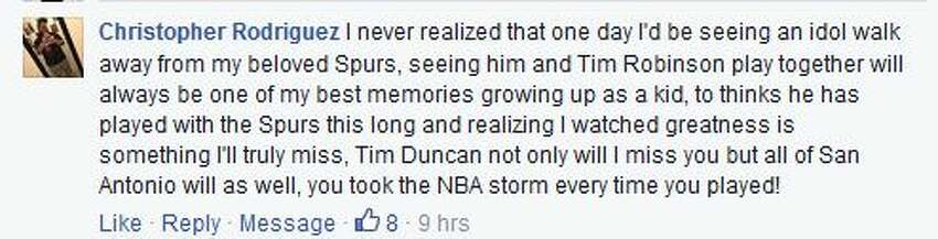 Christopher Rodriguez I never realized that one day I'd be seeing an idol walk away from my beloved Spurs, seeing him and Tim Robinson play together will always be one of my best memories growing up as a kid, to thinks he has played with the Spurs this long and realizing I watched greatness is something I'll truly miss, Tim Duncan not only will I miss you but all of San Antonio will as well, you took the NBA storm every time you played!