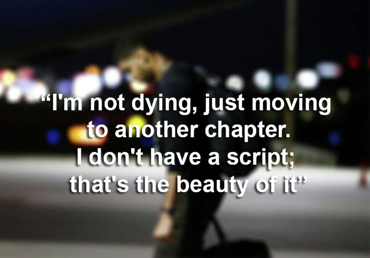 """""""I'm not dying, just moving to another chapter. I don't have a script; that's the beauty of it."""""""