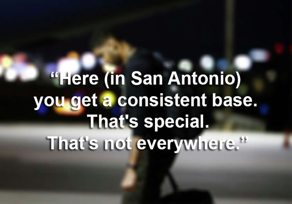 """""""Here (in San Antonio) you get a consistent base. That's special. That's not everywhere."""""""