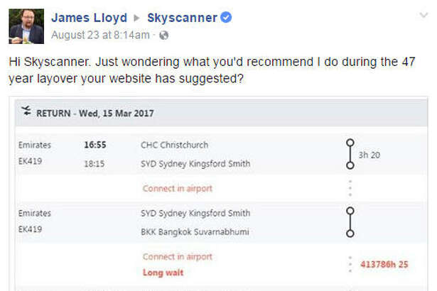 A man looking for a getaway on the United Kingdom's airline search engine, Skyscanner was surprised when the app suggested a 413786 hour and 25 minute (about 47 years) layover.   Photo:  James Lloyd Facebook