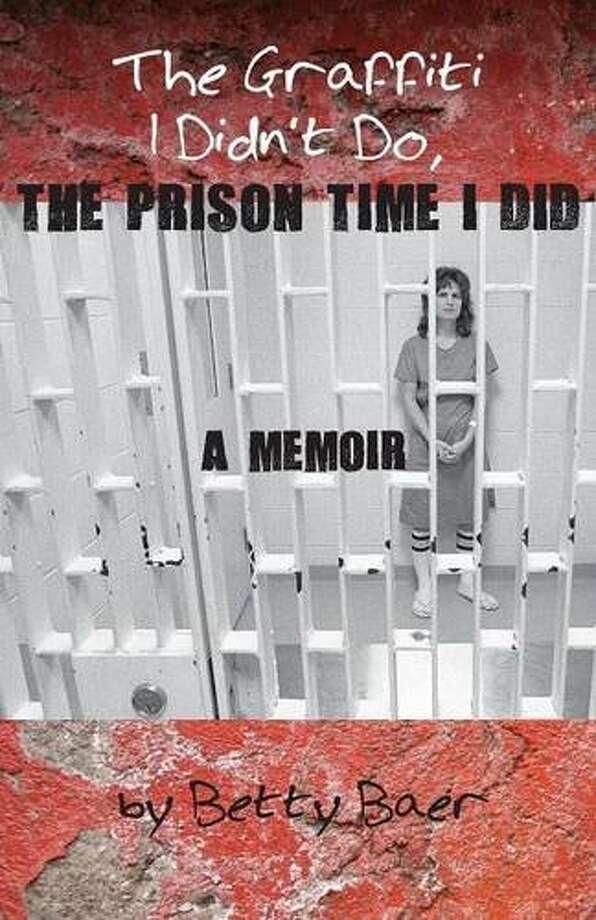 """The Graffiti I Didn't Do, the Prison Time I Did: A Memoir"" by Betty Baer Photo: Courtesy"