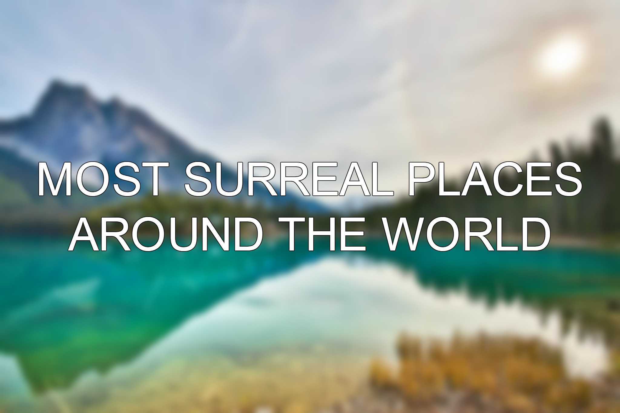 Breathtaking, surreal places to visit around the world