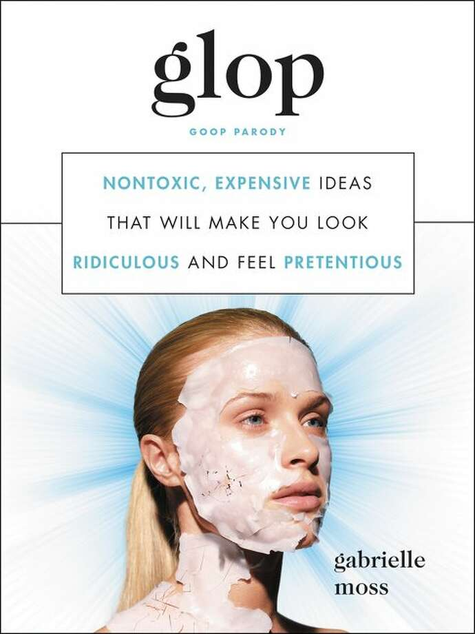 """""""Glop,"""" the new """"Goop"""" parody book by Gabrielle Moss (Dey St., $19.99), offers articles like"""" """"How to find locally sourced, sustainable karaoke,"""" """"Use crystals to distract from the so-called 'realities' of aging,"""" and """"Everyday basics that cost $1,000 but you'd understand why if you could touch them (you will never touch them.)"""" Photo: """"Glop"""" By Gabrielle Moss"""