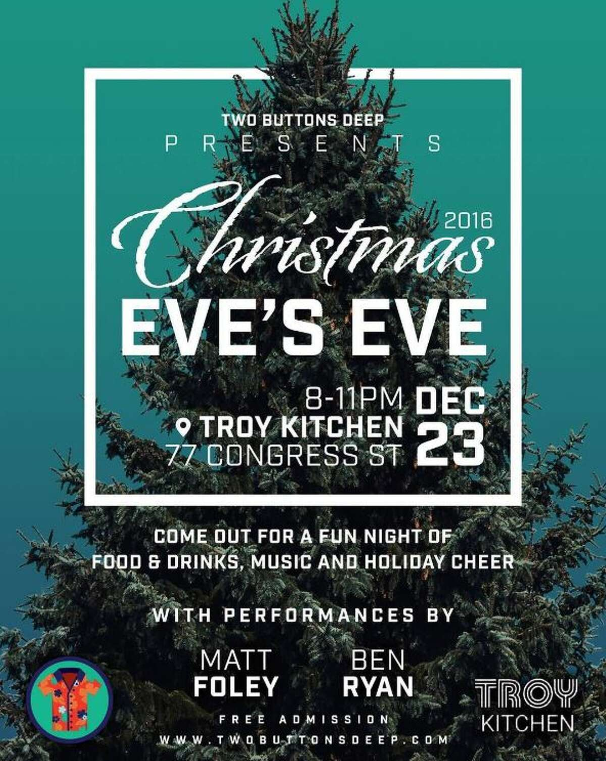 Christmas Eve's Eve. Food, drinks, music and holiday cheer. Presented by Two Buttons Deep. Free admission.When: Friday, Dec. 23, 8 - 11 PM. Where: Troy Kitchen, 77 Congress St., Troy. For more information, visit their Facebook page.