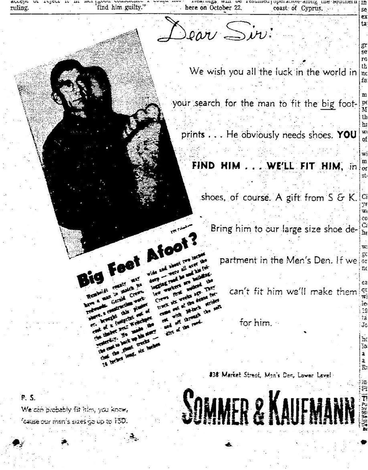 Sommer & Kaufmann a San Francisco shoe store promising to find or makes shoes for creature that made the huge footprints. Gerald Crews found huge footprints at a road construction site near Willow Creek, in Humboldt County October 1958