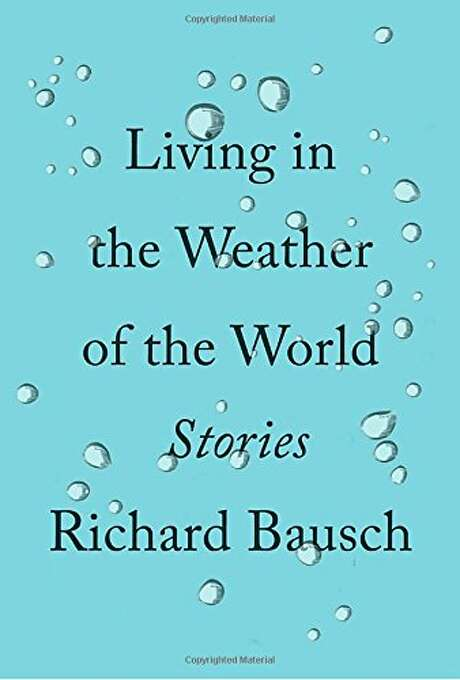 """Living in the Weather of the World"" by Richard Bausch Photo: Courtesy"