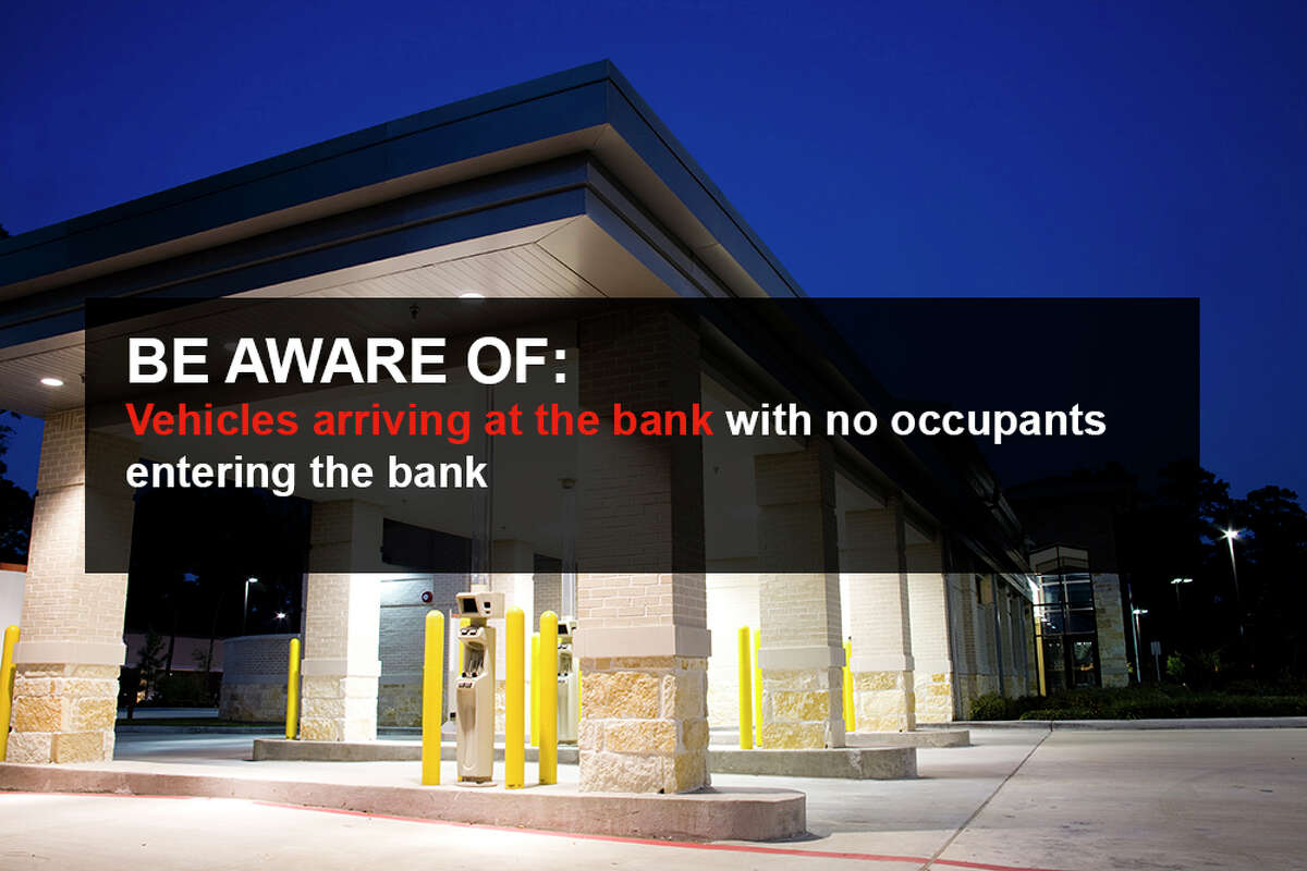 Be aware of: Vehicles arriving at the bank with no occupants entering the bank.