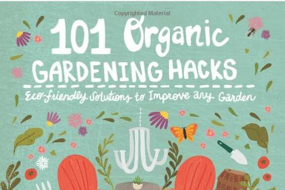 """101 Organic Gardening Hacks: Eco-Friendly Solutions to Improve Any        Garden"" (Cool Springs Press, $19.99)."