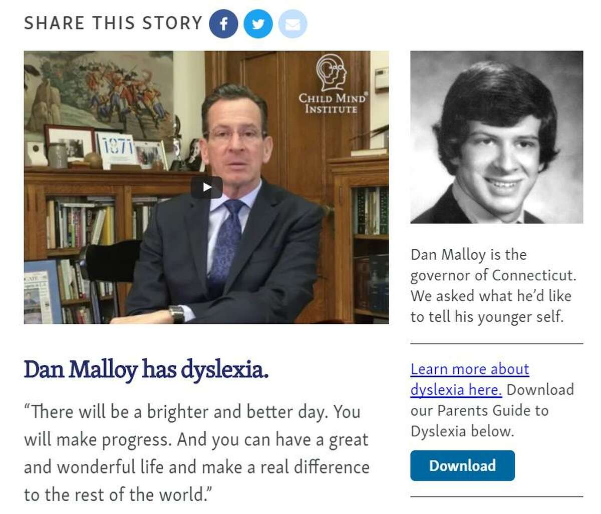 The governor is at his most candid and human this week in a short video statement for dyslexics and their parents for The Child Mind Institute. You can see it by clicking on Malloy?'s high school photo on the May 23 date at: https://speakupforkids.org/splash/