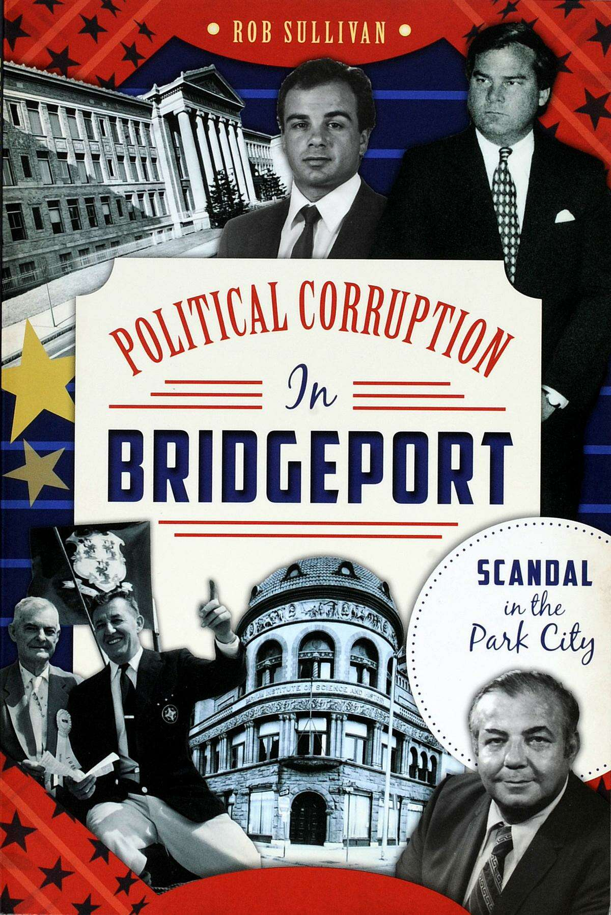 """""""Political Corruption in Bridgeport, Scandal in the Park City"""" by Rob Sullivan"""