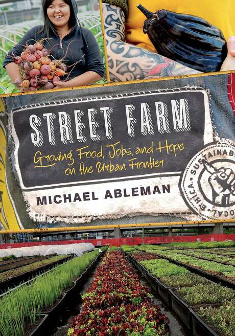 """Street Farm: Growing Food, Jobs and Hope on the Urban Frontier,"" by Michael Ableman. Photo: Chelsea Green"